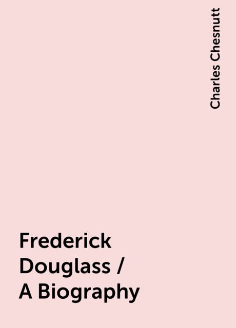 Frederick Douglass / A Biography, Charles Chesnutt
