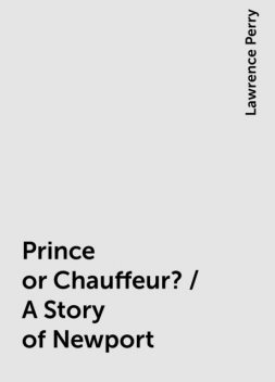 Prince or Chauffeur? / A Story of Newport, Lawrence Perry
