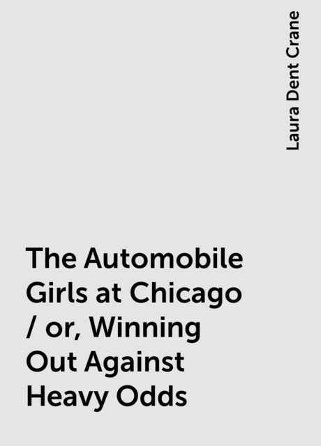 The Automobile Girls at Chicago / or, Winning Out Against Heavy Odds, Laura Dent Crane