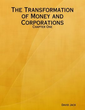The Transformation of Money and Corporations: Chapter One, David Jack