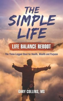 The Simple Life – Life Balance Reboot: The Three-Legged Stool for Health, Wealth and Purpose, Gary Collins