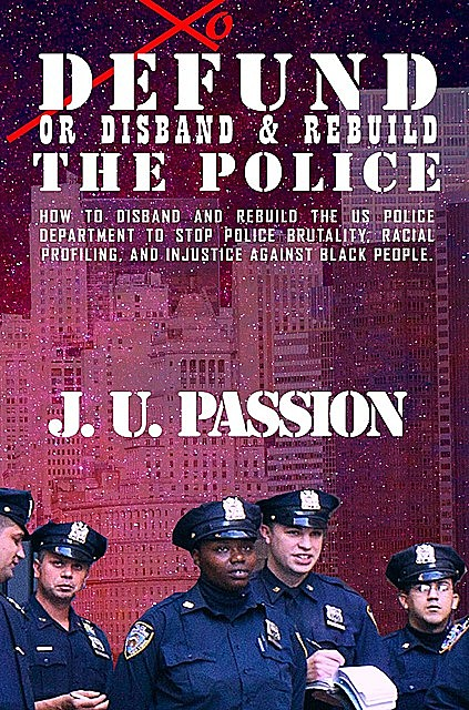 To Defund Or Disband and Rebuild The Police, J.U. PASSION
