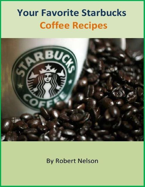 Your Favorite Starbucks Coffee Recipes, Robert H. Nelson