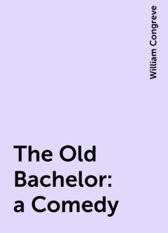 The Old Bachelor: a Comedy, William Congreve