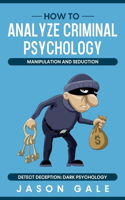 How to Analyze Criminal Psychology, Manipulation and Seduction Detect Deception, Jason Gale