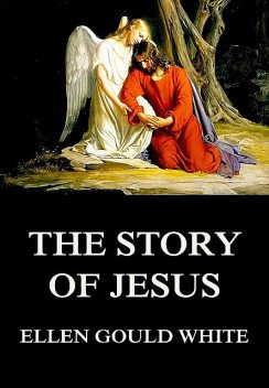The Story Of Jesus, Ellen Gould White