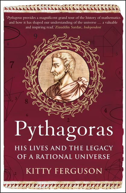 Pythagoras: His Lives and the Legacy of a Rational Universe: The Biography of Our Mathematical Universe, Kitty Ferguson