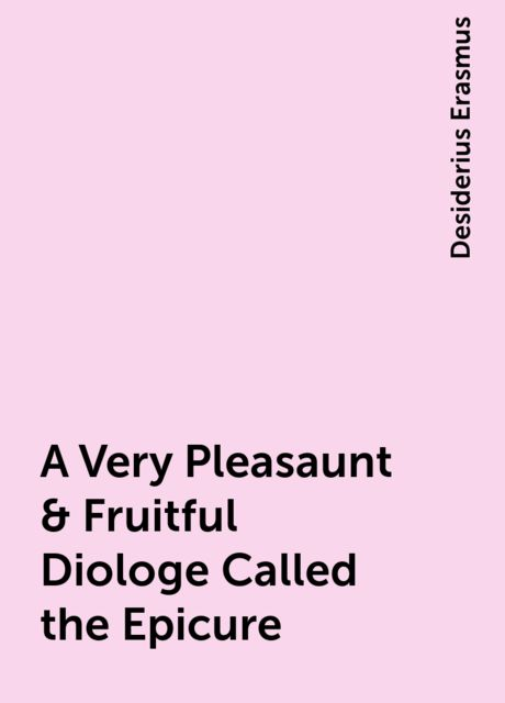 A Very Pleasaunt & Fruitful Diologe Called the Epicure, Desiderius Erasmus
