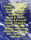 "The ""People Power"" Disability-Serious Illness-Senior Citizen Superbook: Book 8. Death, Dying & Funeral Guide (Hospice, Grief, Suicide, Money, Advance Directives, Living Will, Terminal Illness), Tony Kelbrat"