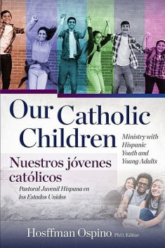 Our Catholic Children: Ministry with Hispanic Youth and Young Adults, Hosffman Ospino