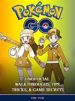Pokemon Go Unofficial Tips Tricks and Walkthroughs, The Yuw