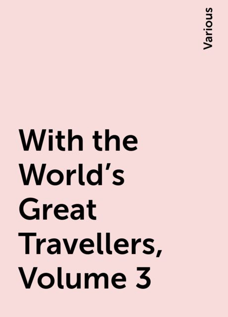 With the World's Great Travellers, Volume 3, Various