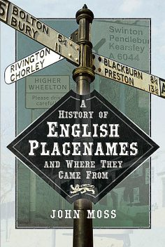 A History of English Place Names and Where They Came From, John Moss