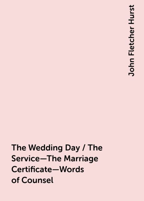 The Wedding Day / The Service—The Marriage Certificate—Words of Counsel, John Fletcher Hurst