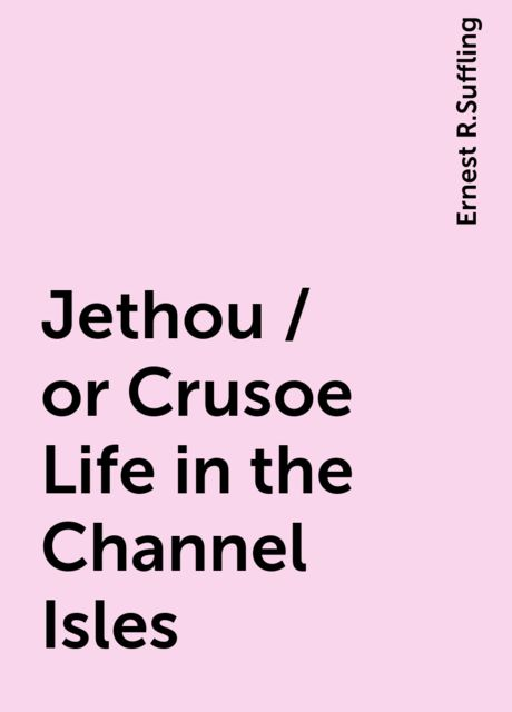 Jethou / or Crusoe Life in the Channel Isles, Ernest R.Suffling