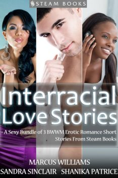 Interracial Love Stories – A Sexy Bundle of 3 BWWM Erotic Romance Short Stories From Steam Books, Marcus Williams, Sandra Sinclair, Shanika Patrice