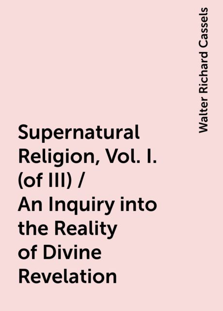Supernatural Religion, Vol. I. (of III) / An Inquiry into the Reality of Divine Revelation, Walter Richard Cassels