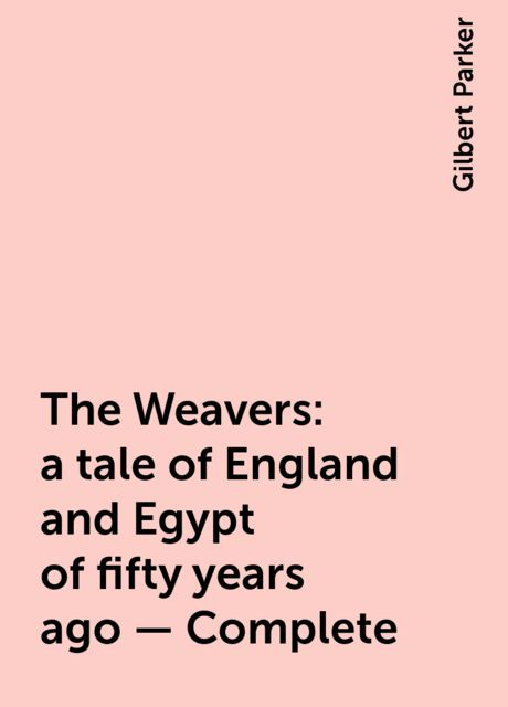 The Weavers: a tale of England and Egypt of fifty years ago - Complete, Gilbert Parker