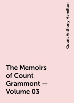 The Memoirs of Count Grammont — Volume 03, Count Anthony Hamilton