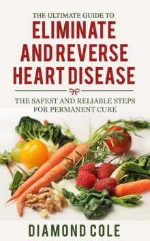 The Ultimate Guide To Eliminate And Reverse Heart Disease, Diamond Cole