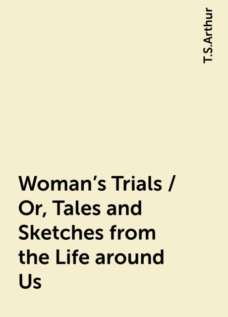 Woman's Trials / Or, Tales and Sketches from the Life around Us, T.S.Arthur