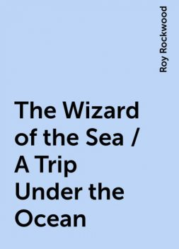 The Wizard of the Sea / A Trip Under the Ocean, Roy Rockwood