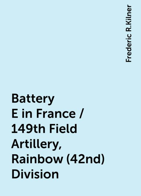 Battery E in France / 149th Field Artillery, Rainbow (42nd) Division, Frederic R.Kilner