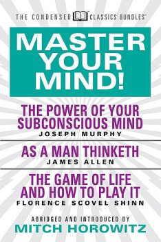 Master Your Mind (Condensed Classics): featuring The Power of Your Subconscious Mind, As a Man Thinketh, and The Game of Life, James Allen, Joseph Murphy, Florence Scovel Shinn