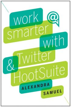Work Smarter with Twitter and HootSuite, Alexandra Samuel