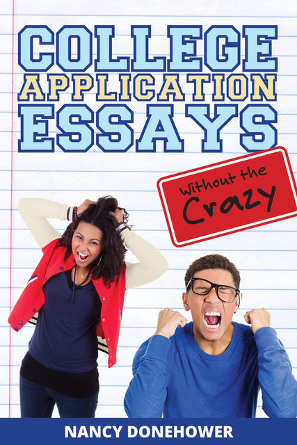 College Application Essays Without the Crazy: Ten Tips for a Terrific Essay, Nancy Donehower