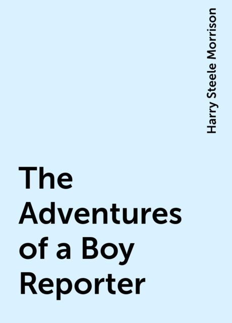 The Adventures of a Boy Reporter, Harry Steele Morrison