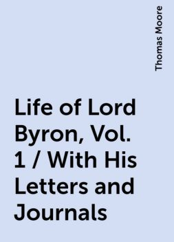 Life of Lord Byron, Vol. 1 / With His Letters and Journals, Thomas Moore