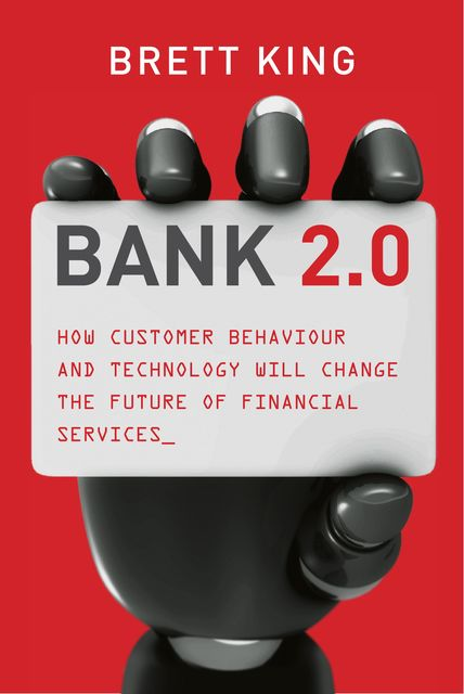 Bank 2.0. How customer behaviour and technology will change the future of financial services, Brett King