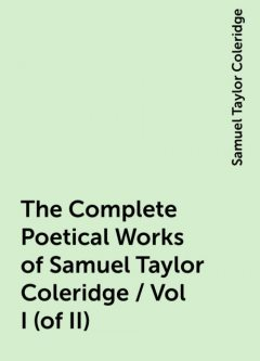The Complete Poetical Works of Samuel Taylor Coleridge / Vol I (of II), Samuel Taylor Coleridge