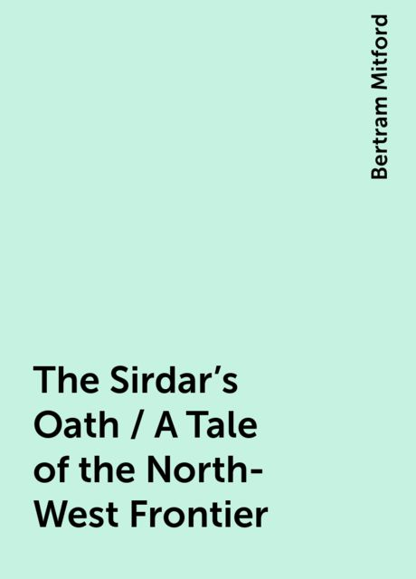 The Sirdar's Oath / A Tale of the North-West Frontier, Bertram Mitford
