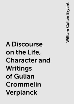 A Discourse on the Life, Character and Writings of Gulian Crommelin Verplanck, William Cullen Bryant
