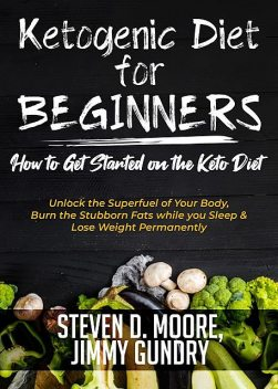 Ketogenic Diet for Beginners – How to Get Started on the Keto Diet, Steven Moore, Jimmy Gundry