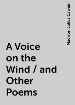 A Voice on the Wind / and Other Poems, Madison Julius Cawein