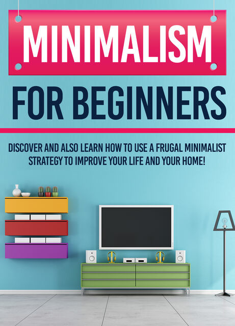 Minimalism For Beginners : Discover And Also Learn How To Use A Frugal Minimalist Strategy To Improve Your Life And Your Home, Old Natural Ways