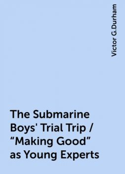 """The Submarine Boys' Trial Trip / """"Making Good"""" as Young Experts, Victor G.Durham"""