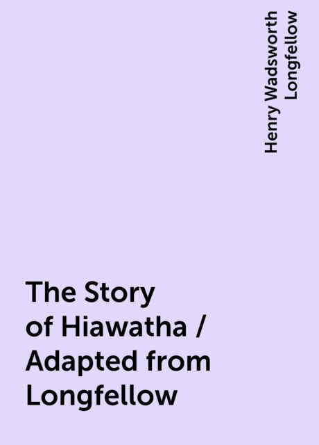 The Story of Hiawatha / Adapted from Longfellow, Henry Wadsworth Longfellow