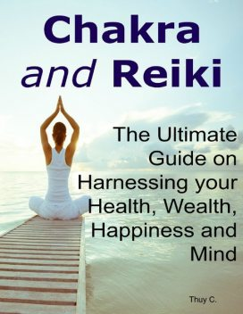 Chakra and Reiki: The Ultimate Guide on Harnessing your Health, Wealth, Happiness and Mind, Thuy C.