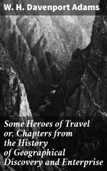 Some Heroes of Travel or, Chapters from the History of Geographical Discovery and Enterprise, W.H.Davenport Adams