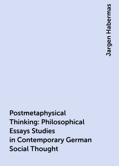 Postmetaphysical Thinking : Philosophical Essays Studies in Contemporary German Social Thought, Jargen Habermas