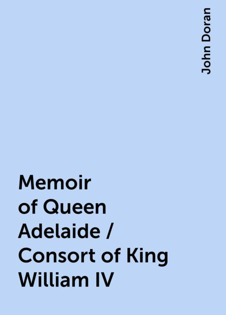 Memoir of Queen Adelaide / Consort of King William IV, John Doran