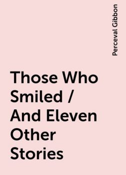 Those Who Smiled / And Eleven Other Stories, Perceval Gibbon