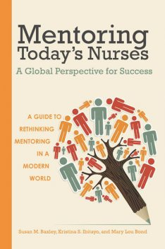 Mentoring Today's Nurses: A Global Perspective for Success, Kristina S. Ibitayo, Mary Lou Bond, Susan M. Baxley