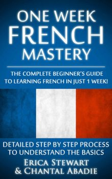 French: One Week French Mastery: The Complete Beginner's Guide to Learning French in just 1 Week! Detailed Step by Step Process to Understand the Basics…. Vocabulary Word List France Phrasebook)), Chantal Abadie, Erica Stewart