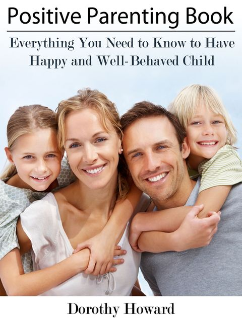Positive Parenting Book: Everything You Need to Know to Have Happy and Well-Behaved Child, Dorothy Inc. Howard