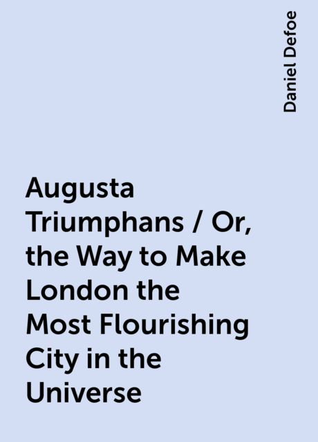 Augusta Triumphans / Or, the Way to Make London the Most Flourishing City in the Universe, Daniel Defoe
